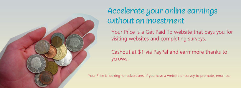 Accelerate your online earnings without an investment  Your Price is a Get Paid To website that pays you for visiting websites and completing surveys.  Cashout at $1 via PayPal and earn more thanks to  ycrows.  Your Price is looking for advertisers, if you have a website or survey to promote, email us.